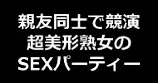 巨乳おまんこ:★親友同士で競演 超美形熟女のSEXパーティー!!:無毛まんこ